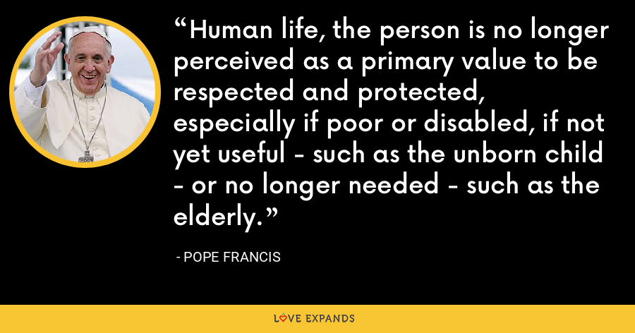 Human life, the person is no longer perceived as a primary value to be respected and protected, especially if poor or disabled, if not yet useful - such as the unborn child - or no longer needed - such as the elderly. - Pope Francis