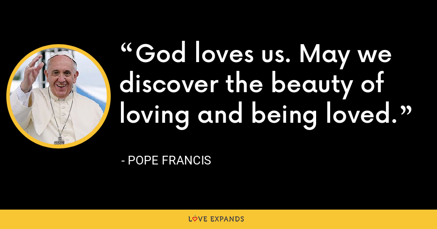God loves us. May we discover the beauty of loving and being loved. - Pope Francis