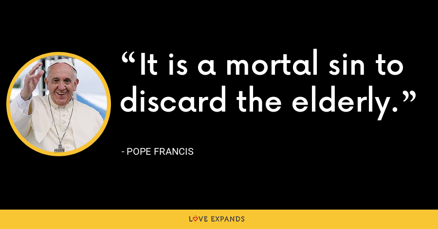 It is a mortal sin to discard the elderly. - Pope Francis