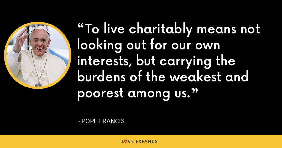 To live charitably means not looking out for our own interests, but carrying the burdens of the weakest and poorest among us. - Pope Francis