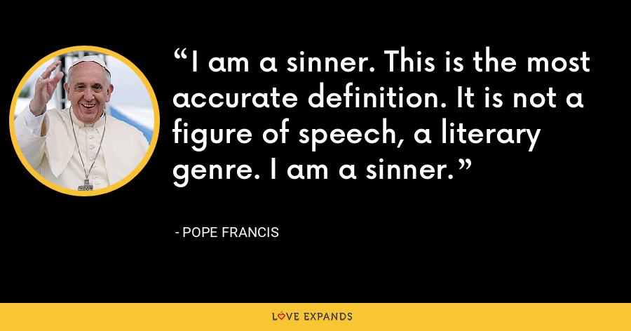 I am a sinner. This is the most accurate definition. It is not a figure of speech, a literary genre. I am a sinner. - Pope Francis
