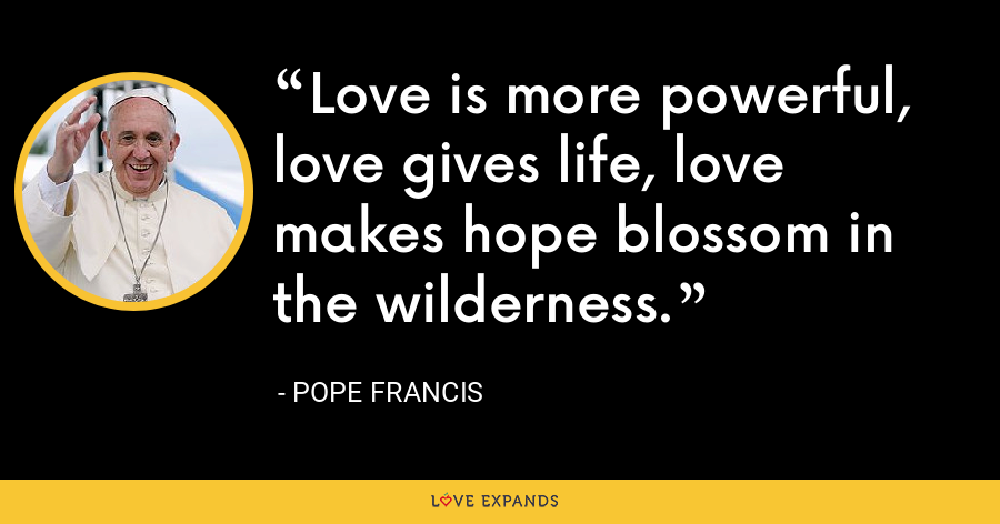 Love is more powerful, love gives life, love makes hope blossom in the wilderness. - Pope Francis