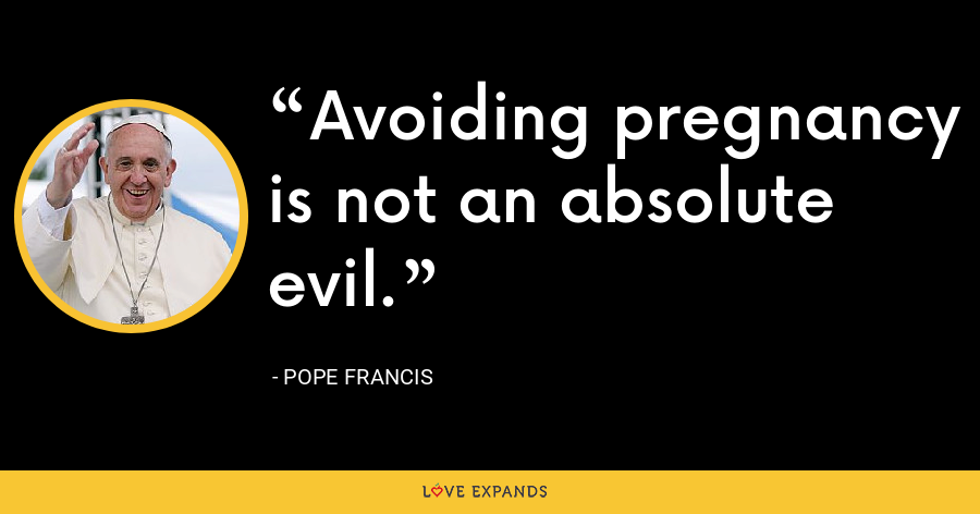 Avoiding pregnancy is not an absolute evil. - Pope Francis