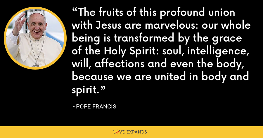 The fruits of this profound union with Jesus are marvelous: our whole being is transformed by the grace of the Holy Spirit: soul, intelligence, will, affections and even the body, because we are united in body and spirit. - Pope Francis