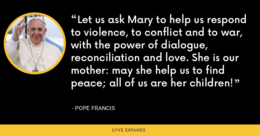 Let us ask Mary to help us respond to violence, to conflict and to war, with the power of dialogue, reconciliation and love. She is our mother: may she help us to find peace; all of us are her children! - Pope Francis