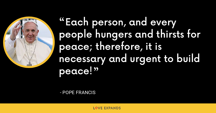 Each person, and every people hungers and thirsts for peace; therefore, it is necessary and urgent to build peace! - Pope Francis