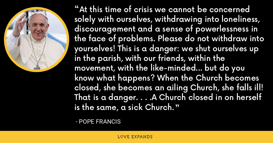 At this time of crisis we cannot be concerned solely with ourselves, withdrawing into loneliness, discouragement and a sense of powerlessness in the face of problems. Please do not withdraw into yourselves! This is a danger: we shut ourselves up in the parish, with our friends, within the movement, with the like-minded... but do you know what happens? When the Church becomes closed, she becomes an ailing Church, she falls ill! That is a danger. . . .A Church closed in on herself is the same, a sick Church. - Pope Francis