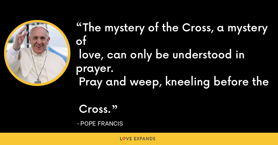 The mystery of the Cross, a mystery of love, can only be understood in prayer. Pray and weep, kneeling before the Cross. - Pope Francis