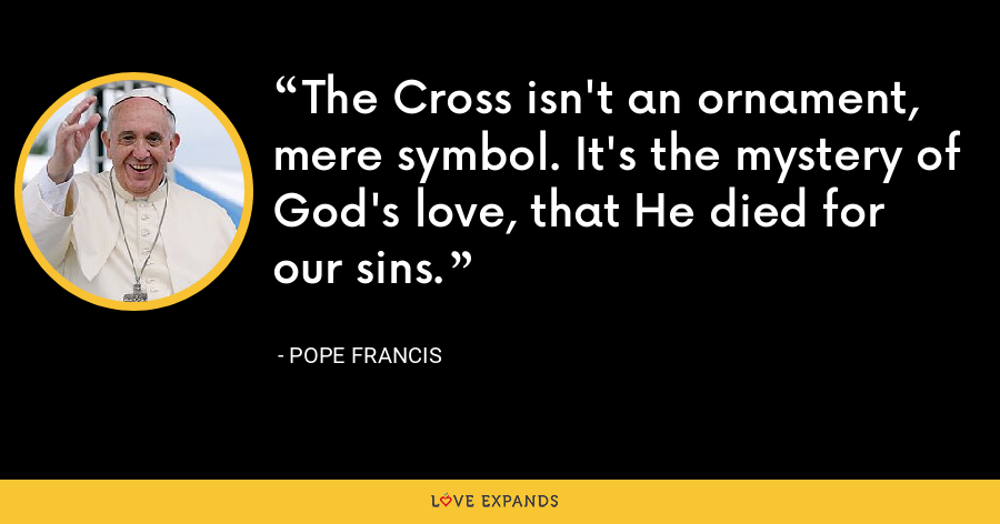 The Cross isn't an ornament, mere symbol. It's the mystery of God's love, that He died for our sins. - Pope Francis