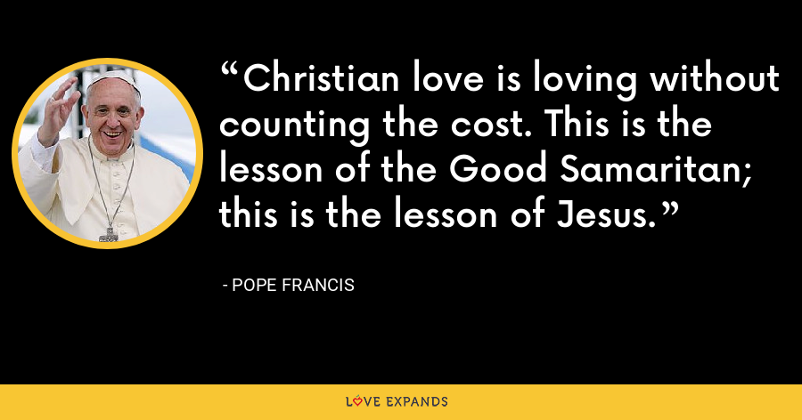 Christian love is loving without counting the cost. This is the lesson of the Good Samaritan; this is the lesson of Jesus. - Pope Francis
