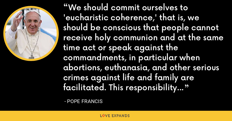 We should commit ourselves to 'eucharistic coherence,' that is, we should be conscious that people cannot receive holy communion and at the same time act or speak against the commandments, in particular when abortions, euthanasia, and other serious crimes against life and family are facilitated. This responsibility applies particularly to legislators, governors, and health professionals. - Pope Francis