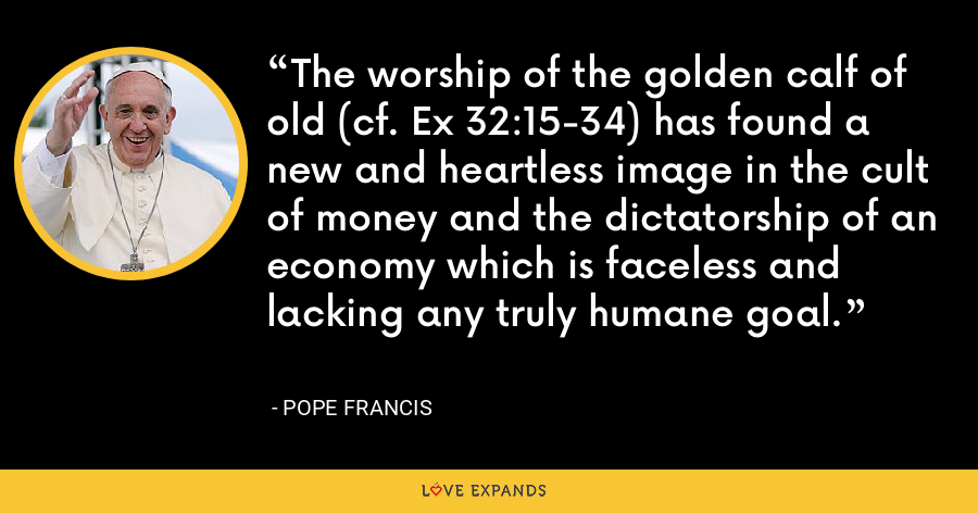 The worship of the golden calf of old (cf. Ex 32:15-34) has found a new and heartless image in the cult of money and the dictatorship of an economy which is faceless and lacking any truly humane goal. - Pope Francis