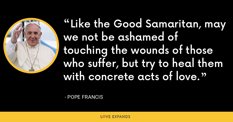 Like the Good Samaritan, may we not be ashamed of touching the wounds of those who suffer, but try to heal them with concrete acts of love. - Pope Francis