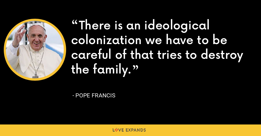 There is an ideological colonization we have to be careful of that tries to destroy the family. - Pope Francis
