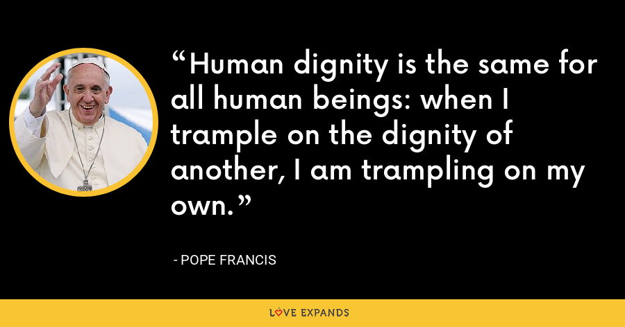 Human dignity is the same for all human beings: when I trample on the dignity of another, I am trampling on my own. - Pope Francis