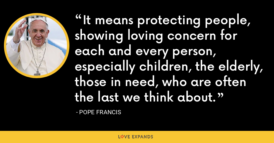 It means protecting people, showing loving concern for each and every person, especially children, the elderly, those in need, who are often the last we think about. - Pope Francis