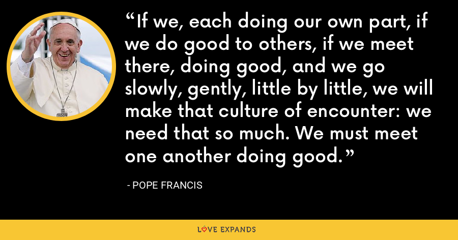 If we, each doing our own part, if we do good to others, if we meet there, doing good, and we go slowly, gently, little by little, we will make that culture of encounter: we need that so much. We must meet one another doing good. - Pope Francis