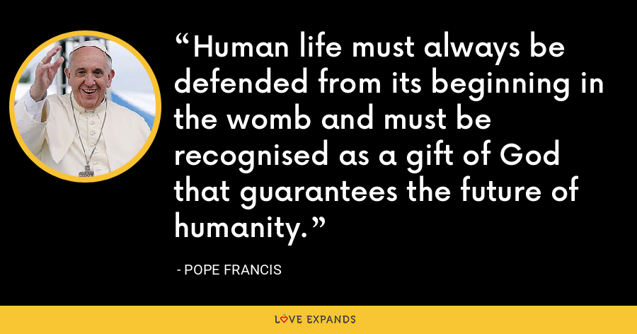 Human life must always be defended from its beginning in the womb and must be recognised as a gift of God that guarantees the future of humanity. - Pope Francis