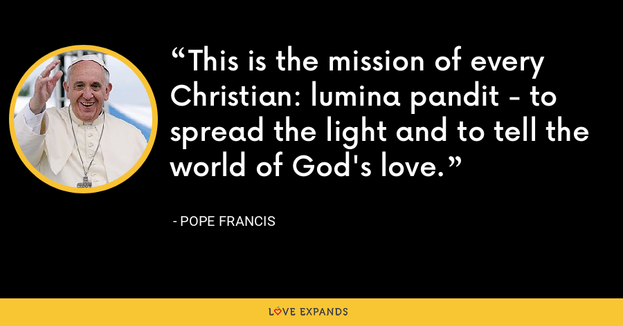 This is the mission of every Christian: lumina pandit - to spread the light and to tell the world of God's love. - Pope Francis