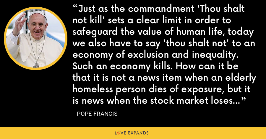 Just as the commandment 'Thou shalt not kill' sets a clear limit in order to safeguard the value of human life, today we also have to say 'thou shalt not' to an economy of exclusion and inequality. Such an economy kills. How can it be that it is not a news item when an elderly homeless person dies of exposure, but it is news when the stock market loses two points? - Pope Francis