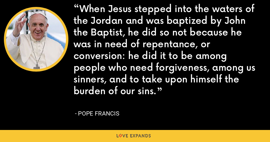 When Jesus stepped into the waters of the Jordan and was baptized by John the Baptist, he did so not because he was in need of repentance, or conversion: he did it to be among people who need forgiveness, among us sinners, and to take upon himself the burden of our sins. - Pope Francis