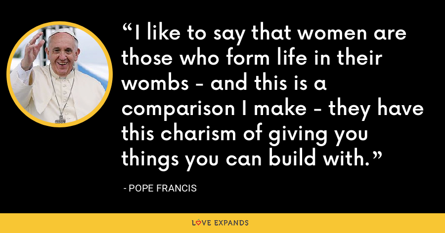 I like to say that women are those who form life in their wombs - and this is a comparison I make - they have this charism of giving you things you can build with. - Pope Francis