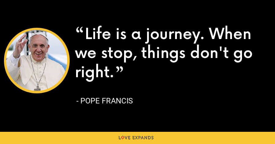 Life is a journey. When we stop, things don't go right. - Pope Francis