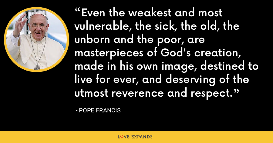 Even the weakest and most vulnerable, the sick, the old, the unborn and the poor, are masterpieces of God's creation, made in his own image, destined to live for ever, and deserving of the utmost reverence and respect. - Pope Francis