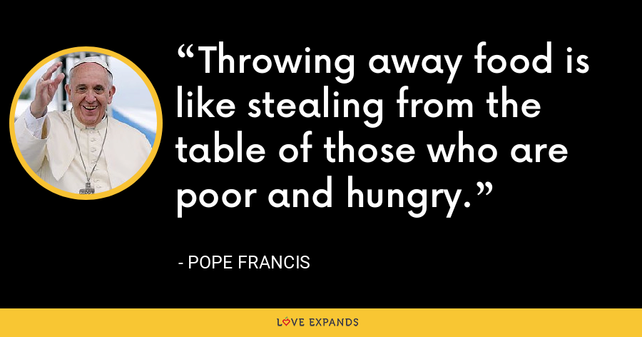 Throwing away food is like stealing from the table of those who are poor and hungry. - Pope Francis