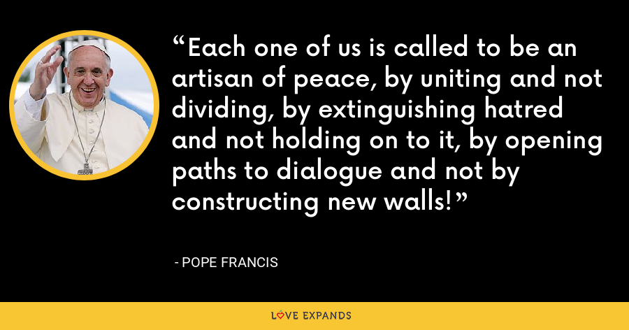 Each one of us is called to be an artisan of peace, by uniting and not dividing, by extinguishing hatred and not holding on to it, by opening paths to dialogue and not by constructing new walls! - Pope Francis