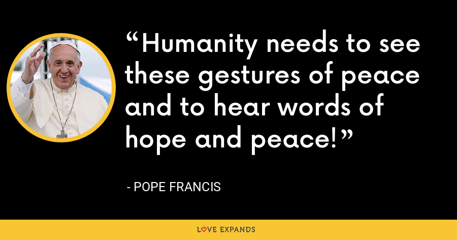 Humanity needs to see these gestures of peace and to hear words of hope and peace! - Pope Francis
