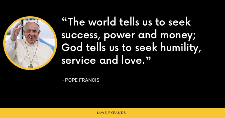 The world tells us to seek success, power and money; God tells us to seek humility, service and love. - Pope Francis
