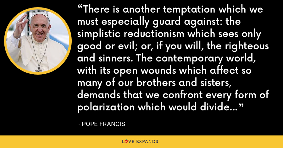 There is another temptation which we must especially guard against: the simplistic reductionism which sees only good or evil; or, if you will, the righteous and sinners. The contemporary world, with its open wounds which affect so many of our brothers and sisters, demands that we confront every form of polarization which would divide it into these two camps. - Pope Francis