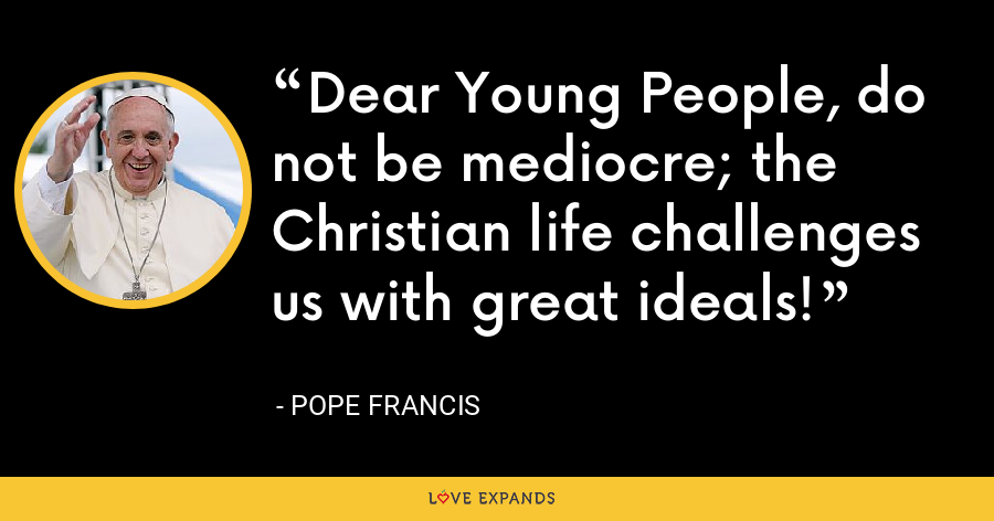 Dear Young People, do not be mediocre; the Christian life challenges us with great ideals! - Pope Francis