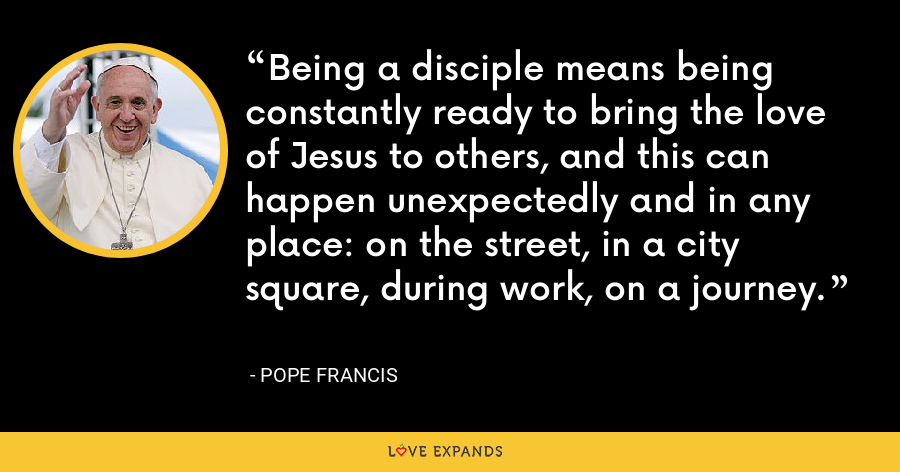 Being a disciple means being constantly ready to bring the love of Jesus to others, and this can happen unexpectedly and in any place: on the street, in a city square, during work, on a journey. - Pope Francis