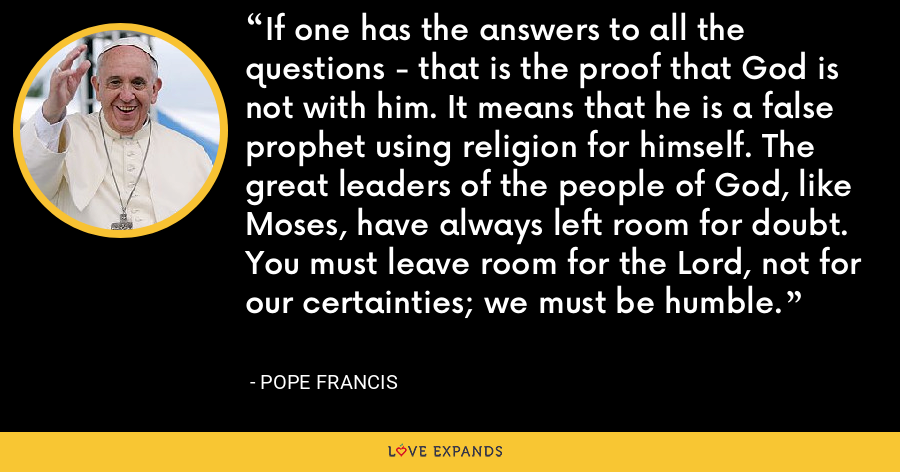 If one has the answers to all the questions - that is the proof that God is not with him. It means that he is a false prophet using religion for himself. The great leaders of the people of God, like Moses, have always left room for doubt. You must leave room for the Lord, not for our certainties; we must be humble. - Pope Francis