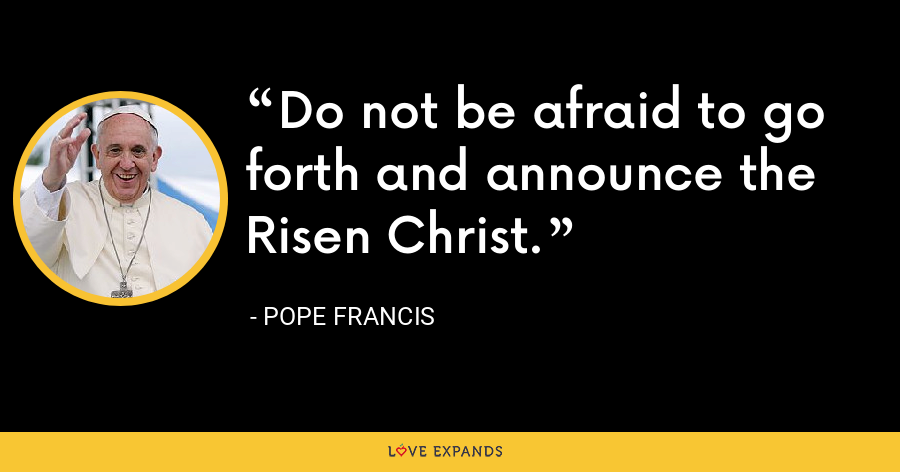 Do not be afraid to go forth and announce the Risen Christ. - Pope Francis