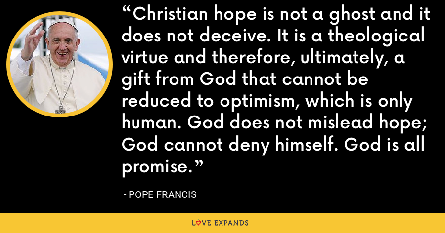 Christian hope is not a ghost and it does not deceive. It is a theological virtue and therefore, ultimately, a gift from God that cannot be reduced to optimism, which is only human. God does not mislead hope; God cannot deny himself. God is all promise. - Pope Francis