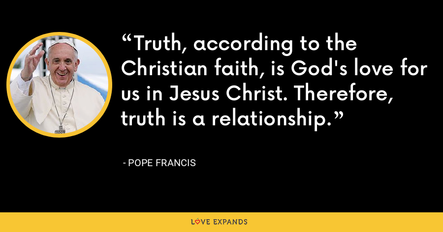 Truth, according to the Christian faith, is God's love for us in Jesus Christ. Therefore, truth is a relationship. - Pope Francis