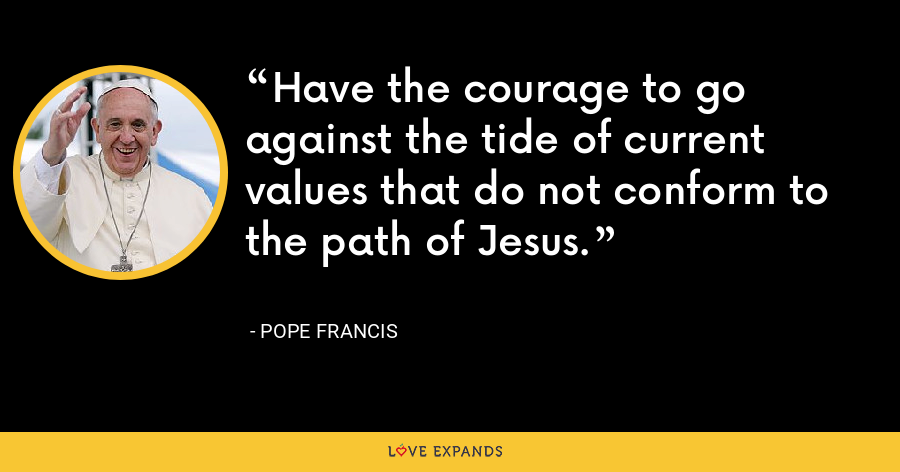 Have the courage to go against the tide of current values that do not conform to the path of Jesus. - Pope Francis