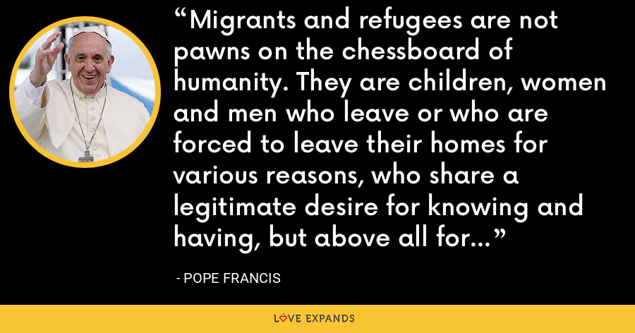 Migrants and refugees are not pawns on the chessboard of humanity. They are children, women and men who leave or who are forced to leave their homes for various reasons, who share a legitimate desire for knowing and having, but above all for being more. - Pope Francis