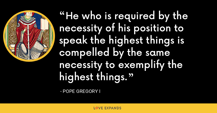 He who is required by the necessity of his position to speak the highest things is compelled by the same necessity to exemplify the highest things. - Pope Gregory I
