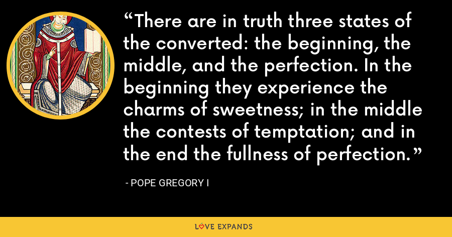 There are in truth three states of the converted: the beginning, the middle, and the perfection. In the beginning they experience the charms of sweetness; in the middle the contests of temptation; and in the end the fullness of perfection. - Pope Gregory I