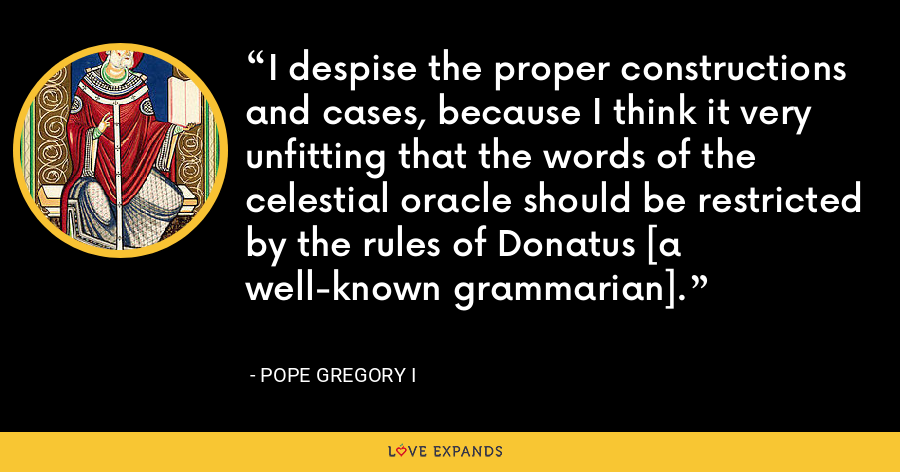 I despise the proper constructions and cases, because I think it very unfitting that the words of the celestial oracle should be restricted by the rules of Donatus [a well-known grammarian]. - Pope Gregory I