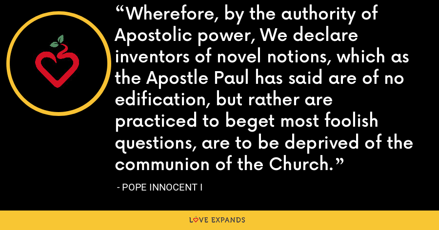 Wherefore, by the authority of Apostolic power, We declare inventors of novel notions, which as the Apostle Paul has said are of no edification, but rather are practiced to beget most foolish questions, are to be deprived of the communion of the Church. - Pope Innocent I