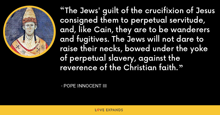 The Jews' guilt of the crucifixion of Jesus consigned them to perpetual servitude, and, like Cain, they are to be wanderers and fugitives. The Jews will not dare to raise their necks, bowed under the yoke of perpetual slavery, against the reverence of the Christian faith. - Pope Innocent III