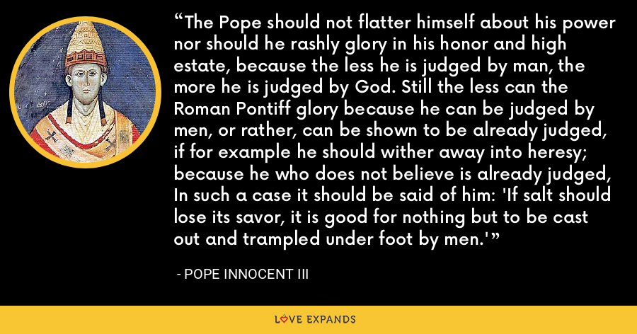 The Pope should not flatter himself about his power nor should he rashly glory in his honor and high estate, because the less he is judged by man, the more he is judged by God. Still the less can the Roman Pontiff glory because he can be judged by men, or rather, can be shown to be already judged, if for example he should wither away into heresy; because he who does not believe is already judged, In such a case it should be said of him: 'If salt should lose its savor, it is good for nothing but to be cast out and trampled under foot by men.' - Pope Innocent III