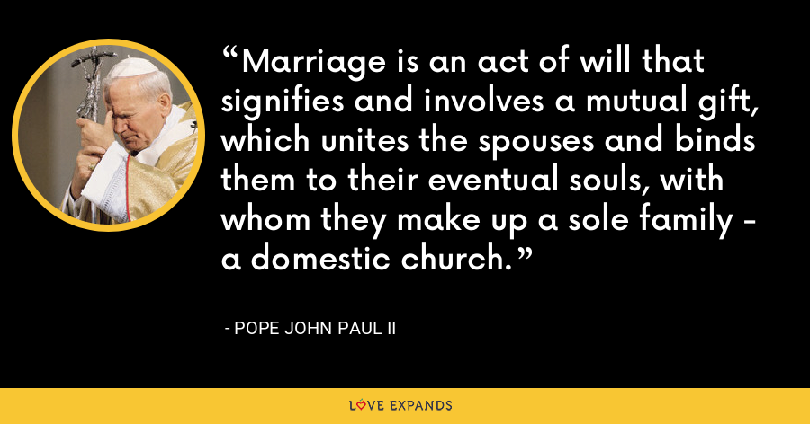 Marriage is an act of will that signifies and involves a mutual gift, which unites the spouses and binds them to their eventual souls, with whom they make up a sole family - a domestic church. - Pope John Paul II