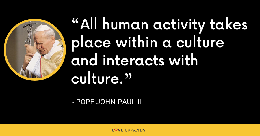All human activity takes place within a culture and interacts with culture. - Pope John Paul II