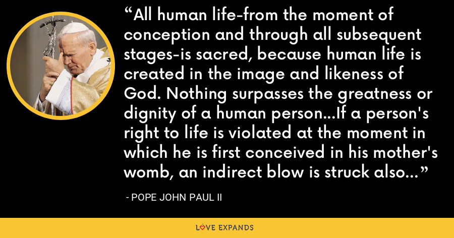 All human life-from the moment of conception and through all subsequent stages-is sacred, because human life is created in the image and likeness of God. Nothing surpasses the greatness or dignity of a human person...If a person's right to life is violated at the moment in which he is first conceived in his mother's womb, an indirect blow is struck also at the whole moral order. - Pope John Paul II